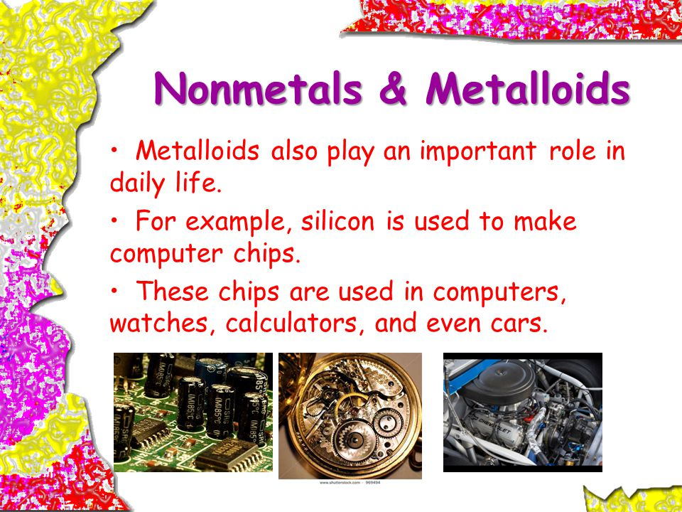 Nonmetals & Metalloids Metalloids also play an important role in daily life.