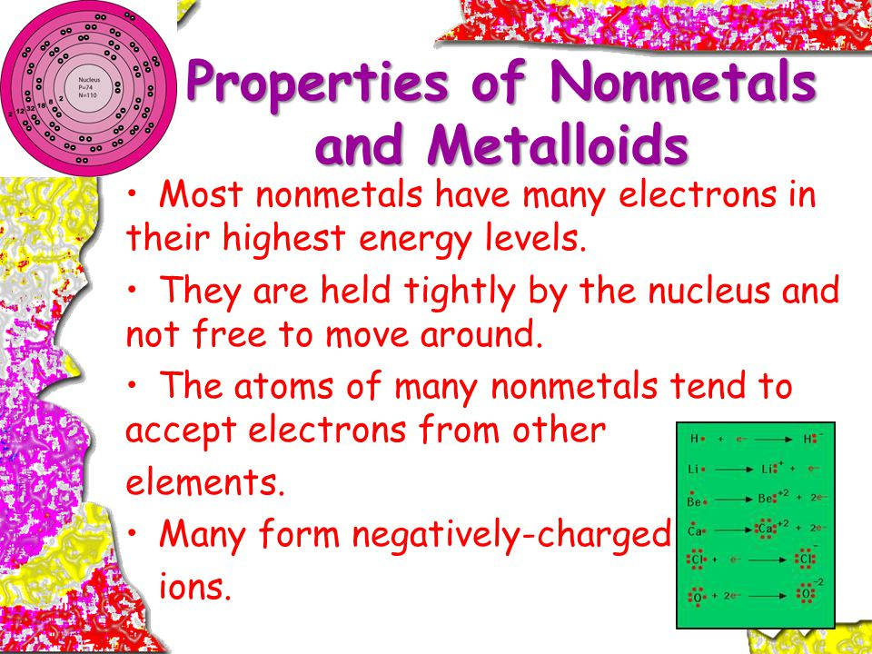 Properties of Nonmetals and Metalloids Most nonmetals have many electrons in their highest energy levels.
