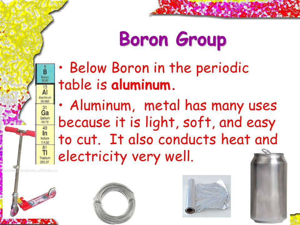 Boron Group Below Boron in the periodic table is aluminum.