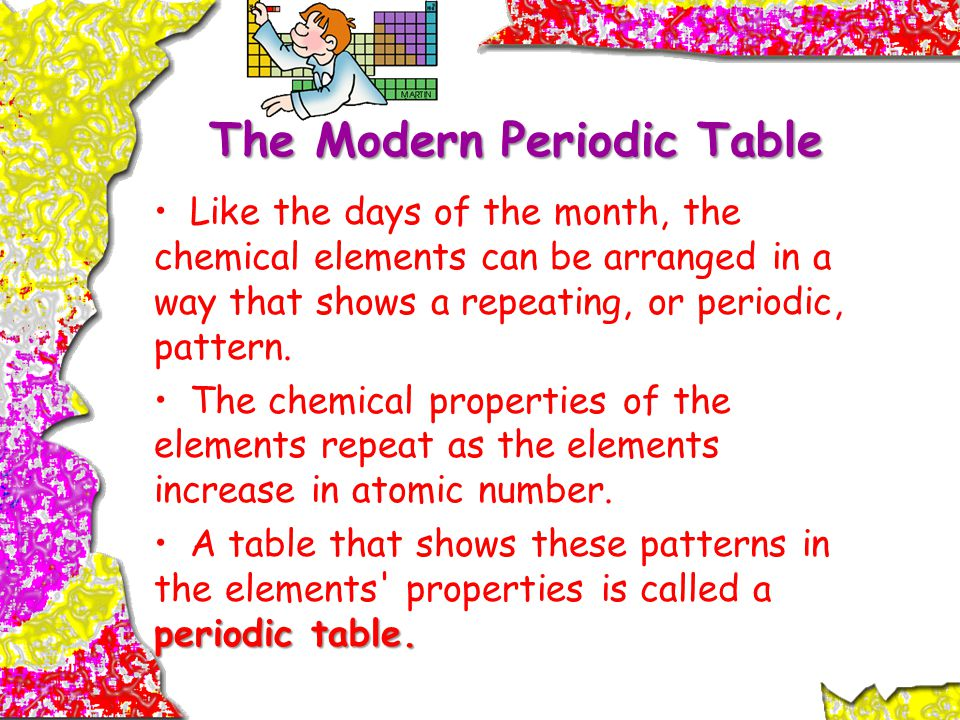 The Modern Periodic Table Like the days of the month, the chemical elements can be arranged in a way that shows a repeating, or periodic, pattern.