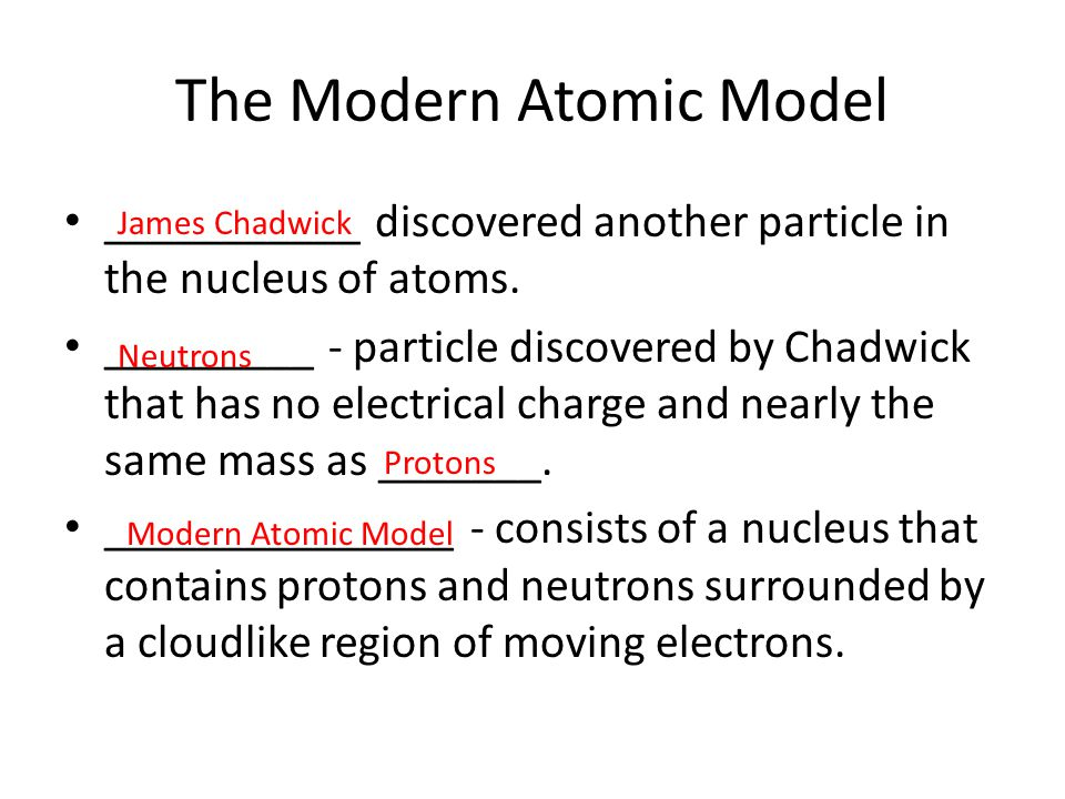The Modern Atomic Model ___________ discovered another particle in the nucleus of atoms. _________ - particle discovered by Chadwick that has no elect