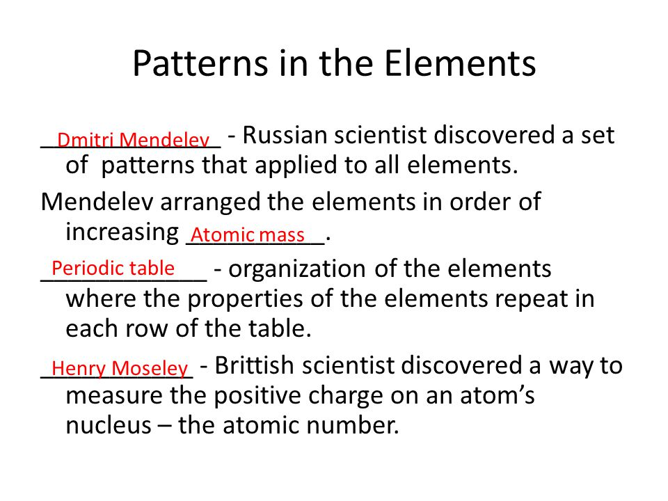 Patterns in the Elements _____________ - Russian scientist discovered a set of patterns that applied to all elements. Mendelev arranged the elements i