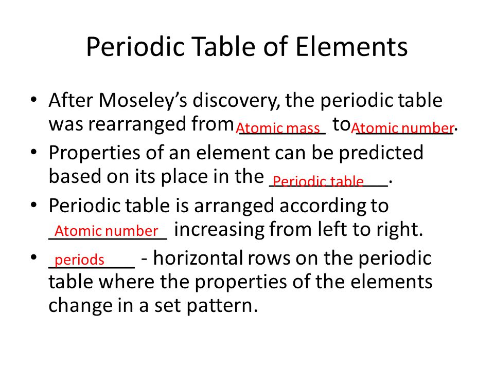 Periodic Table of Elements After Moseley's discovery, the periodic table was rearranged from ________ to _________. Properties of an element can be pr
