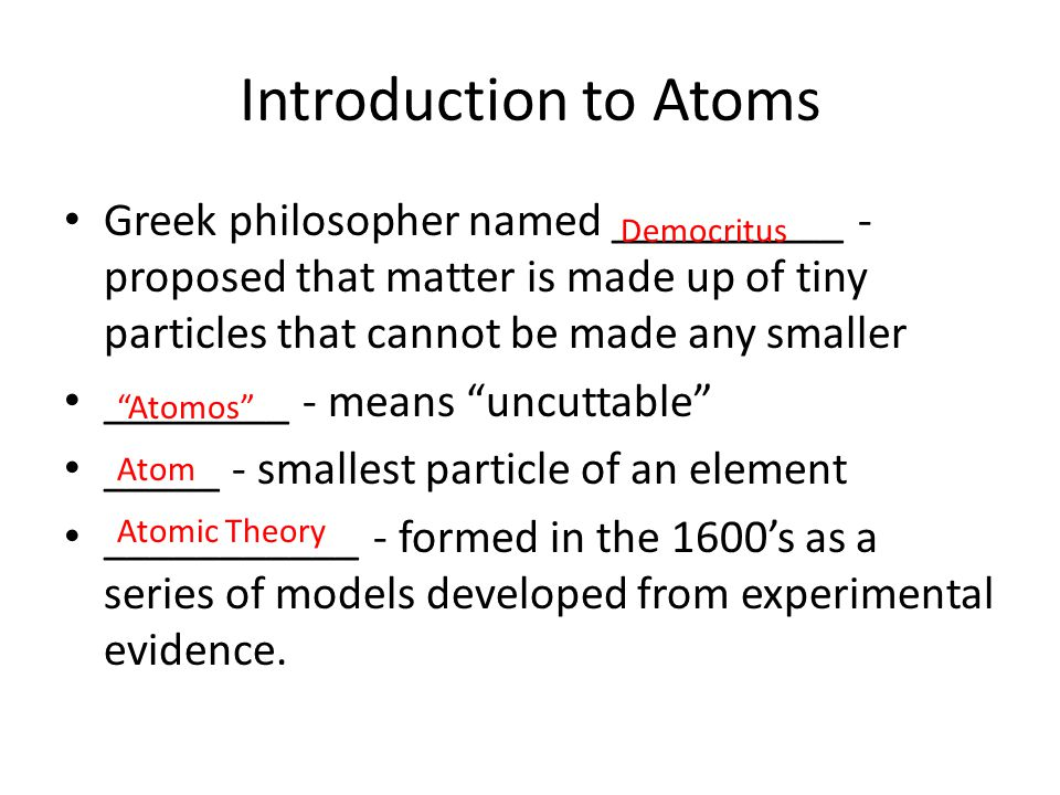 Introduction to Atoms Greek philosopher named __________ - proposed that matter is made up of tiny particles that cannot be made any smaller ________