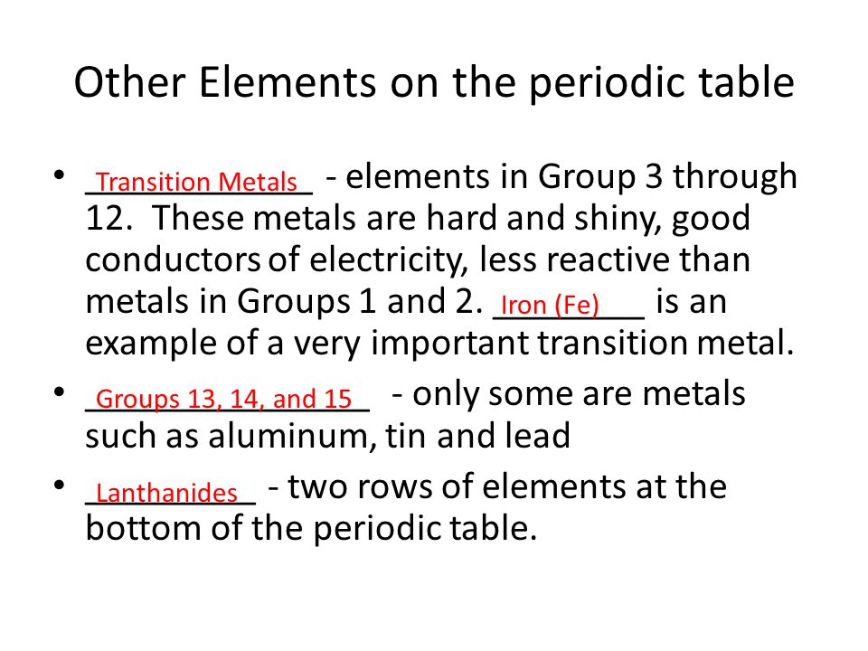 Other Elements on the periodic table ____________ - elements in Group 3 through 12. These metals are hard and shiny, good conductors of electricity, l
