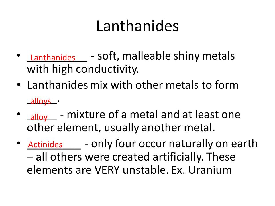 __________ - soft, malleable shiny metals with high conductivity. Lanthanides mix with other metals to form _____. _____ - mixture of a metal and at l