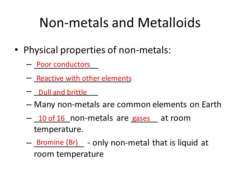 Non-metals and Metalloids Physical properties of non-metals: – ______________ – _____________________ – ______________ – Many non-metals are common el