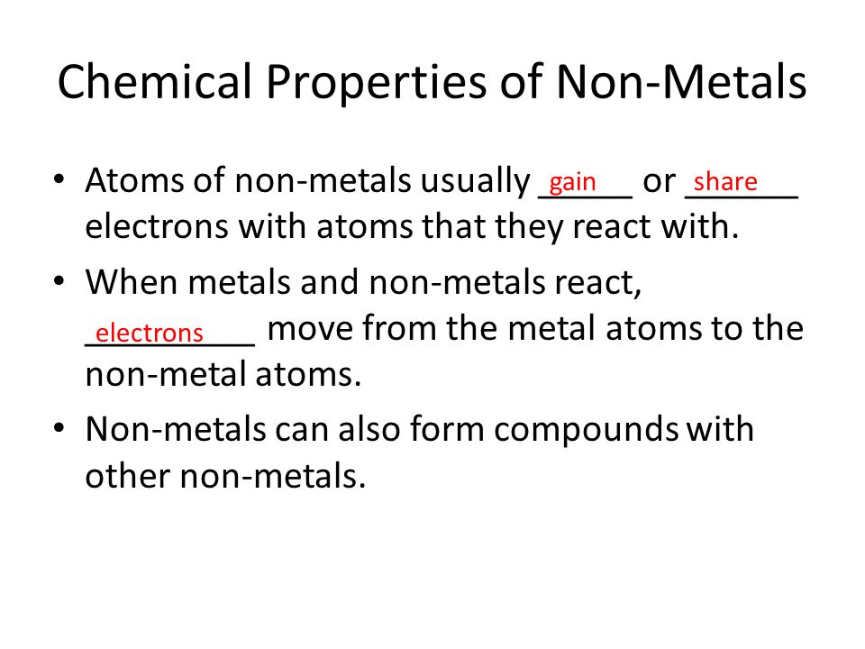Chemical Properties of Non-Metals Atoms of non-metals usually _____ or ______ electrons with atoms that they react with. When metals and non-metals re