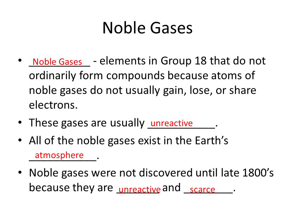 Noble Gases __________ - elements in Group 18 that do not ordinarily form compounds because atoms of noble gases do not usually gain, lose, or share e