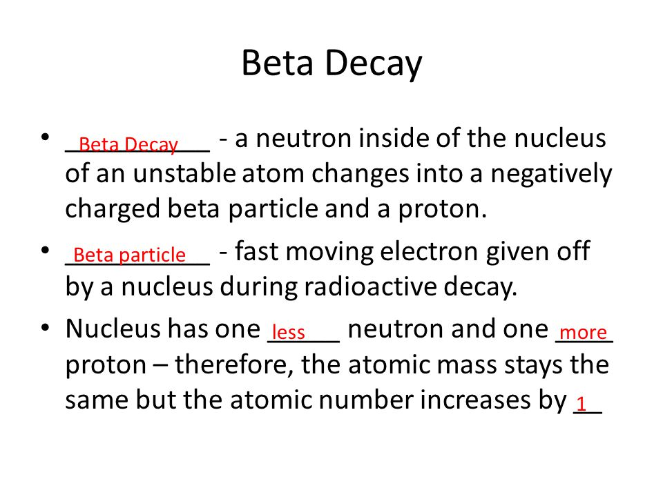 Beta Decay __________ - a neutron inside of the nucleus of an unstable atom changes into a negatively charged beta particle and a proton. __________ -