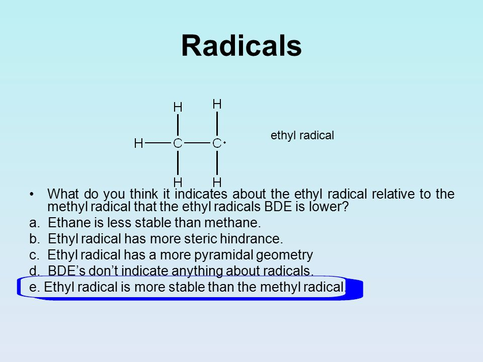 Radicals ethyl radical What do you think it indicates about the ethyl radical relative to the methyl radical that the ethyl radicals BDE is lower.