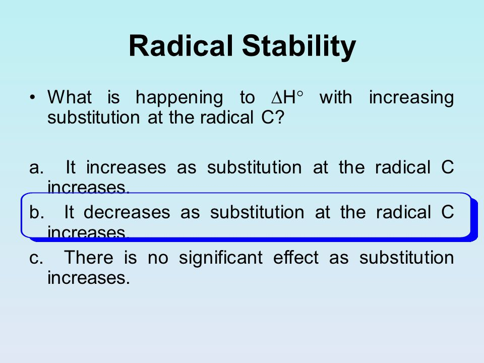 Radical Stability What is happening to  H  with increasing substitution at the radical C? a. It increases as substitution at the radical C increases