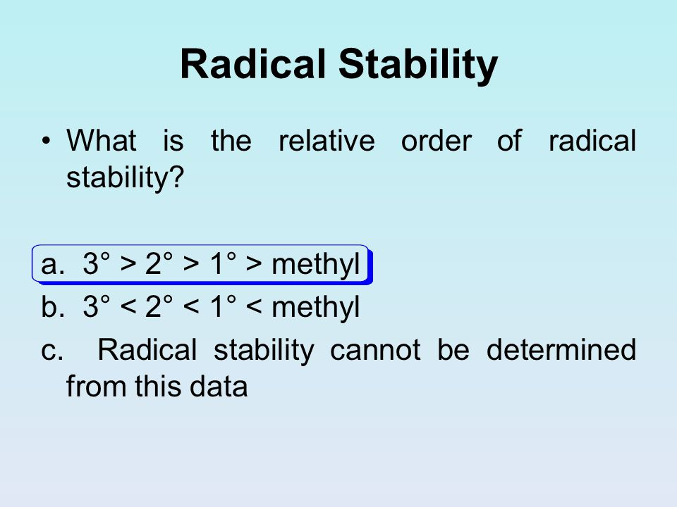 Radical Stability What is the relative order of radical stability? a. 3° > 2° > 1° > methyl b. 3° < 2° < 1° < methyl c. Radical stability cannot be de