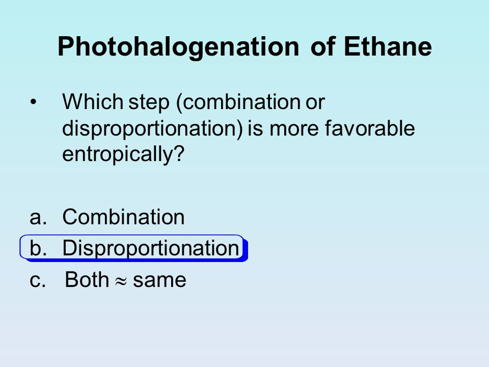 Photohalogenation of Ethane Which step (combination or disproportionation) is more favorable entropically? a.Combination b.Disproportionation c. Both