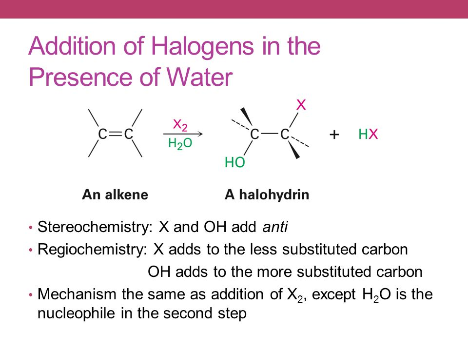Addition of Halogens in the Presence of Water Stereochemistry: X and OH add anti Regiochemistry: X adds to the less substituted carbon OH adds to the more substituted carbon Mechanism the same as addition of X 2, except H 2 O is the nucleophile in the second step