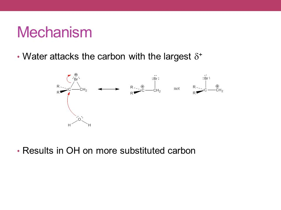 Water attacks the carbon with the largest  + Results in OH on more substituted carbon