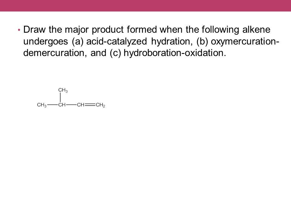 Draw the major product formed when the following alkene undergoes (a) acid-catalyzed hydration, (b) oxymercuration- demercuration, and (c) hydroboration-oxidation.