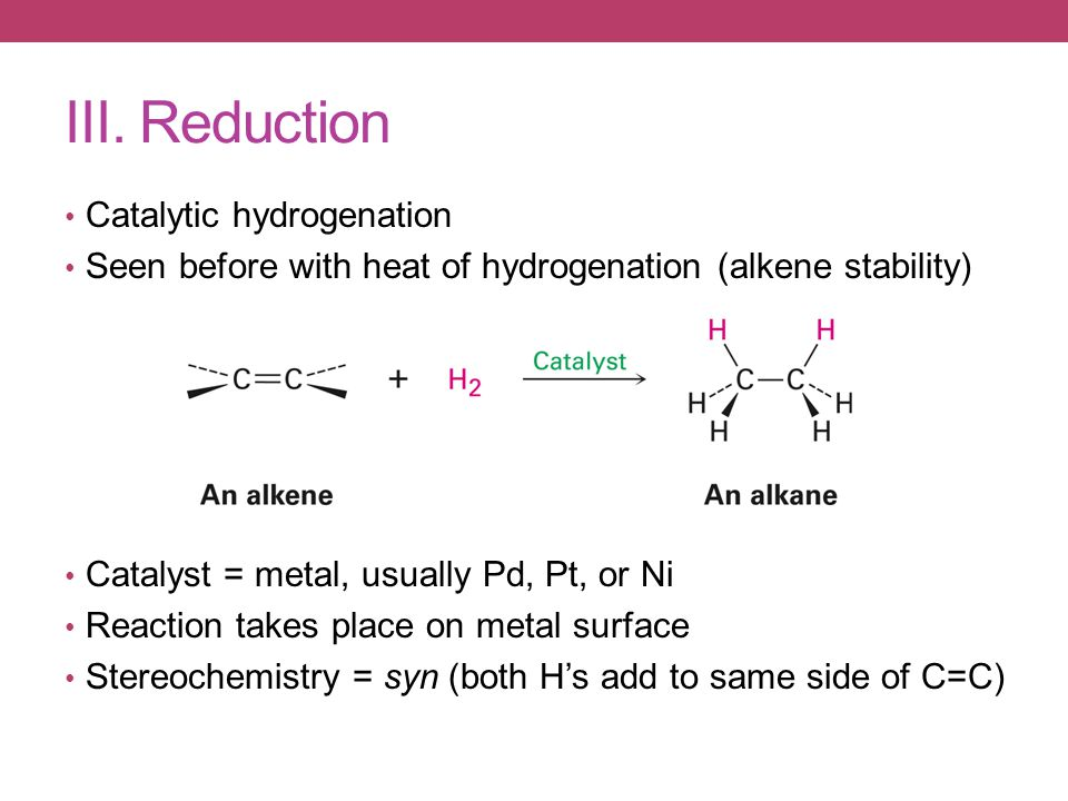 III. Reduction Catalytic hydrogenation Seen before with heat of hydrogenation (alkene stability) Catalyst = metal, usually Pd, Pt, or Ni Reaction take