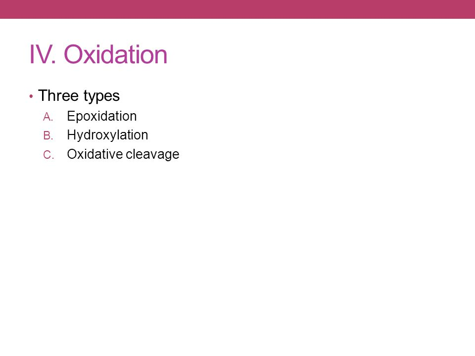 IV. Oxidation Three types A. Epoxidation B. Hydroxylation C. Oxidative cleavage