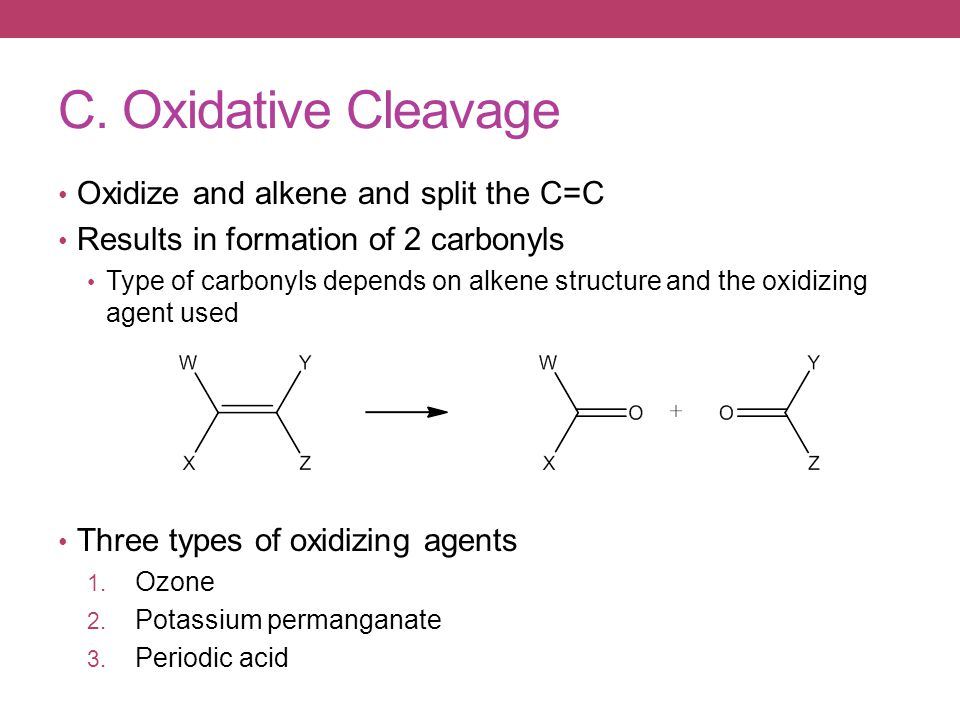 C. Oxidative Cleavage Oxidize and alkene and split the C=C Results in formation of 2 carbonyls Type of carbonyls depends on alkene structure and the o