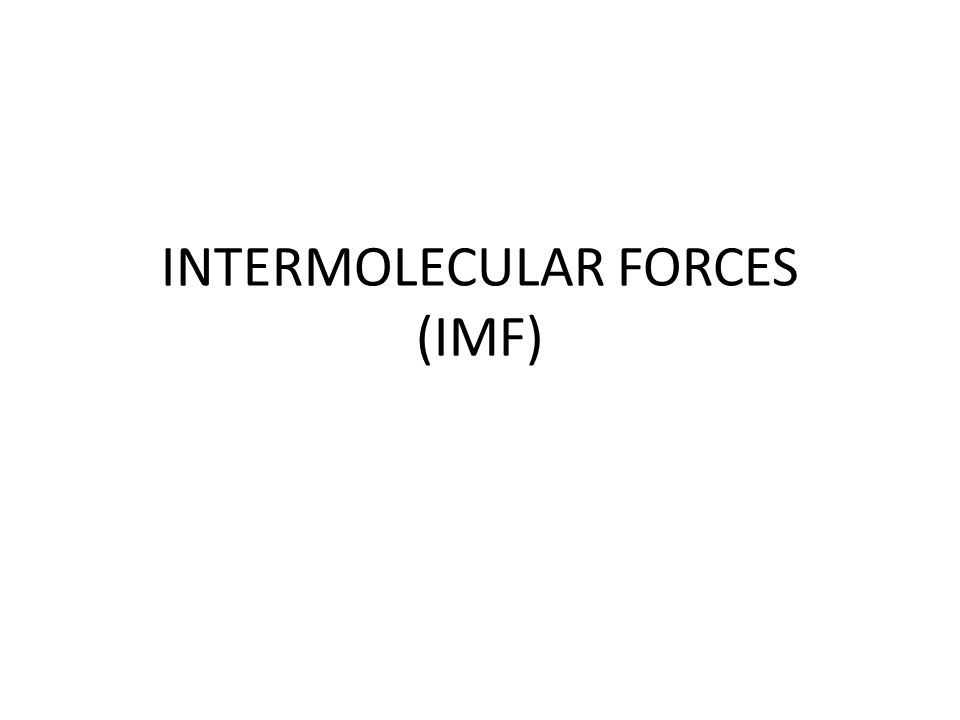 INTERMOLECULAR FORCES (IMF)