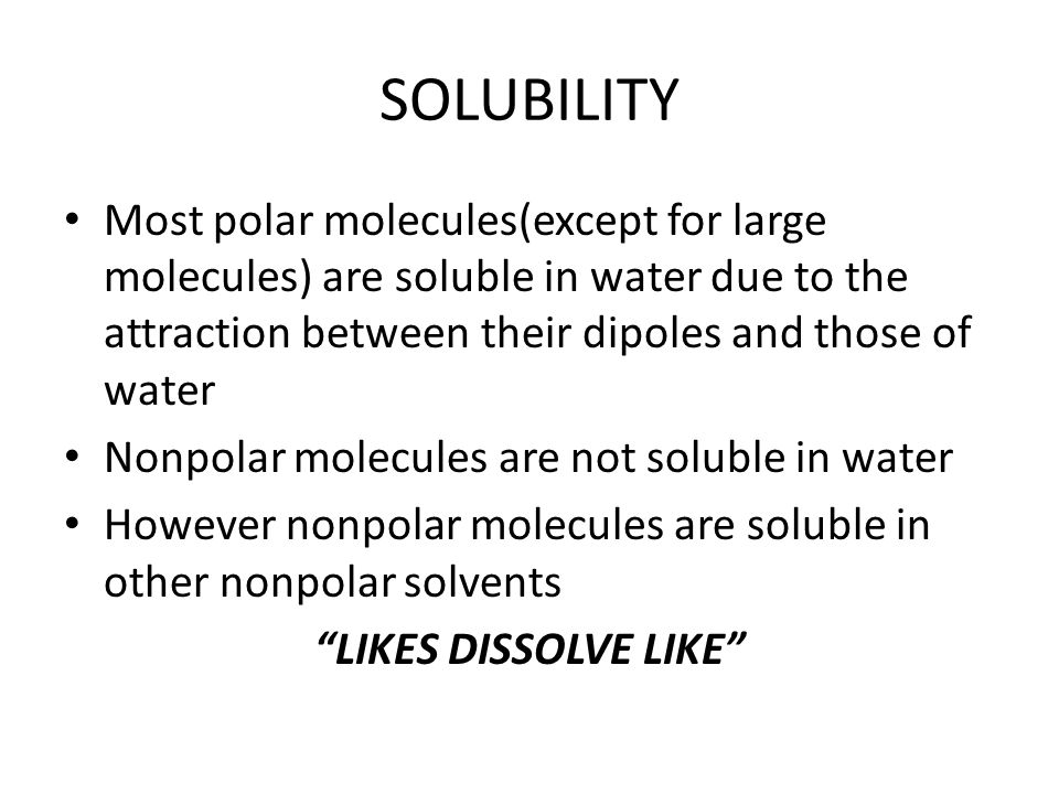 SOLUBILITY Most polar molecules(except for large molecules) are soluble in water due to the attraction between their dipoles and those of water Nonpolar molecules are not soluble in water However nonpolar molecules are soluble in other nonpolar solvents LIKES DISSOLVE LIKE
