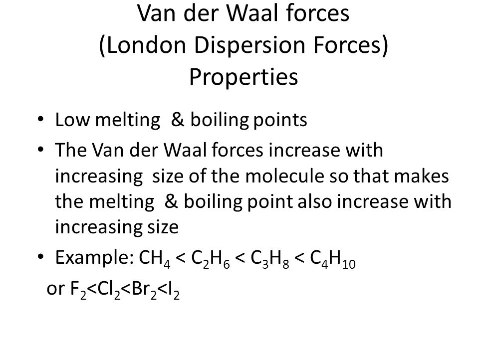 Van der Waal forces (London Dispersion Forces) Properties Low melting & boiling points The Van der Waal forces increase with increasing size of the molecule so that makes the melting & boiling point also increase with increasing size Example: CH 4 < C 2 H 6 < C 3 H 8 < C 4 H 10 or F 2 <Cl 2 <Br 2 <I 2