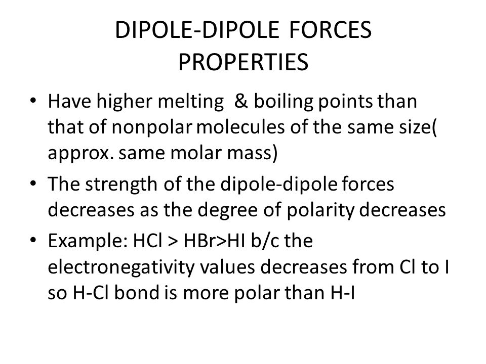 DIPOLE-DIPOLE FORCES PROPERTIES Have higher melting & boiling points than that of nonpolar molecules of the same size( approx.