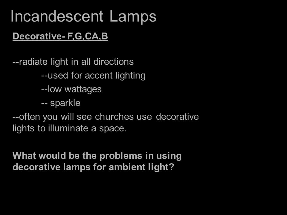 Incandescent Lamps Decorative- F,G,CA,B --radiate light in all directions --used for accent lighting --low wattages -- sparkle --often you will see ch