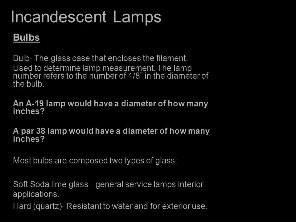 Incandescent Lamps Tungsten Halogen PAR Lamps --Similar operation to tungsten halogen but with parabolic configuration -- Whiter light compared to PAR and R -- Better Efficacy compared to a typical par lamp
