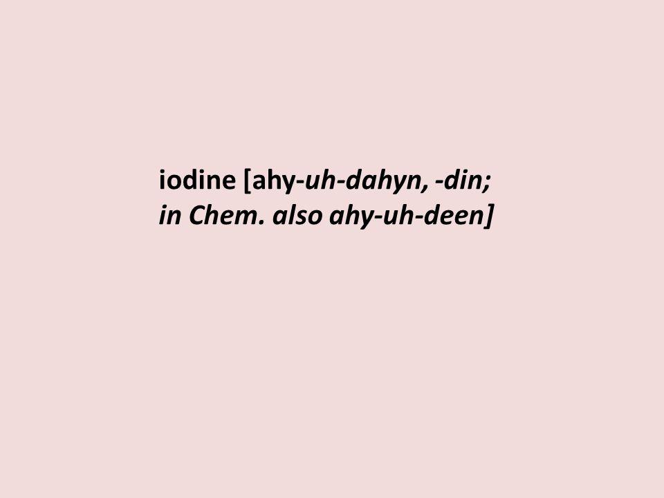 iodine [ahy-uh-dahyn, -din; in Chem. also ahy-uh-deen]
