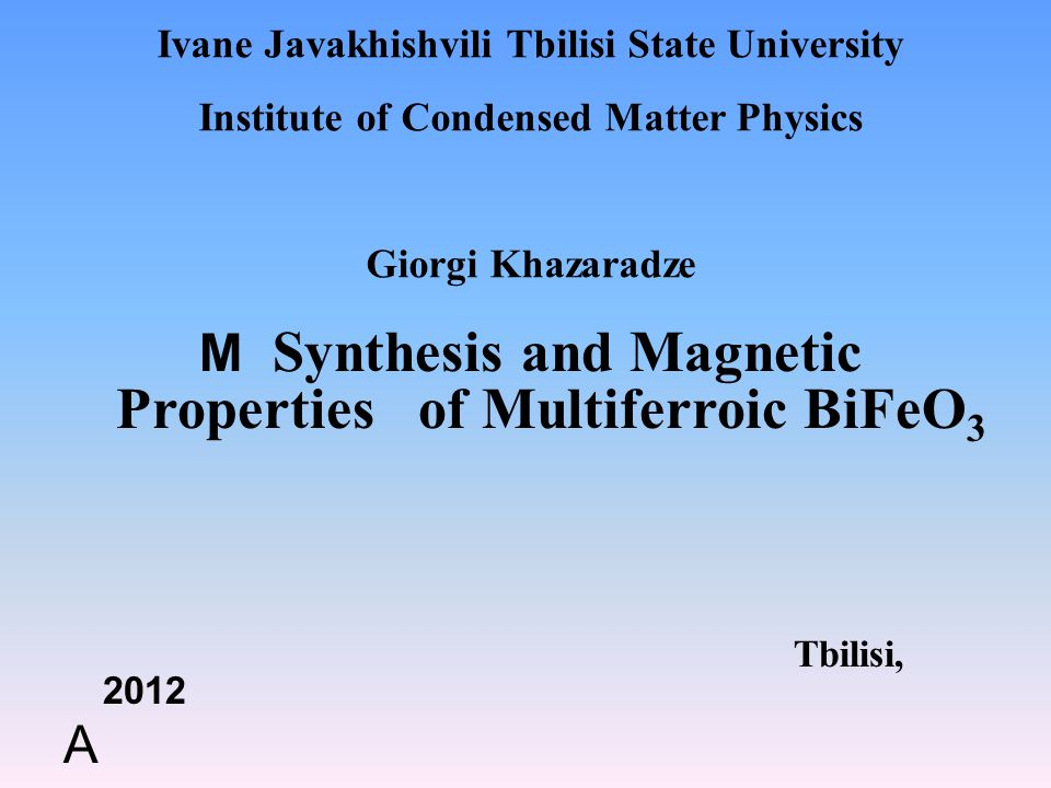 Ivane Javakhishvili Tbilisi State University Institute of Condensed Matter Physics Giorgi Khazaradze M Synthesis and Magnetic Properties of Multiferroic BiFeO 3 Tbilisi, 2012 A