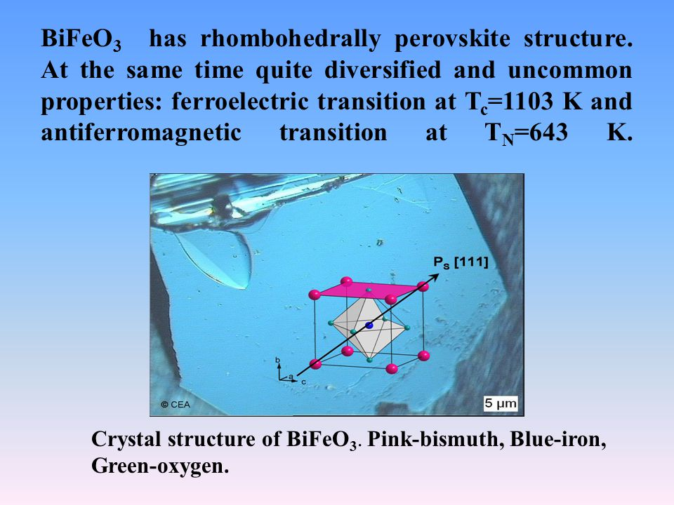 BiFeO 3 has rhombohedrally perovskite structure. At the same time quite diversified and uncommon properties: ferroelectric transition at T c =1103 K a