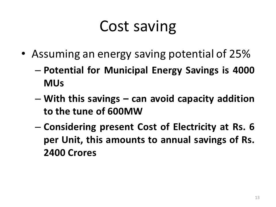 Cost saving Assuming an energy saving potential of 25% – Potential for Municipal Energy Savings is 4000 MUs – With this savings – can avoid capacity addition to the tune of 600MW – Considering present Cost of Electricity at Rs.