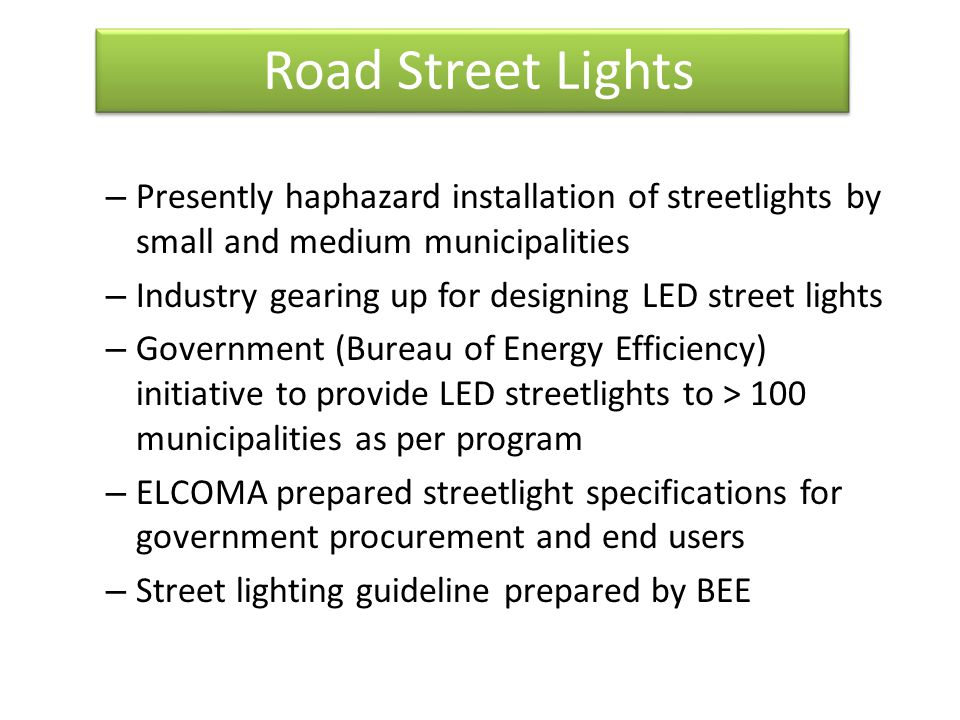 Road Street Lights – Presently haphazard installation of streetlights by small and medium municipalities – Industry gearing up for designing LED street lights – Government (Bureau of Energy Efficiency) initiative to provide LED streetlights to > 100 municipalities as per program – ELCOMA prepared streetlight specifications for government procurement and end users – Street lighting guideline prepared by BEE