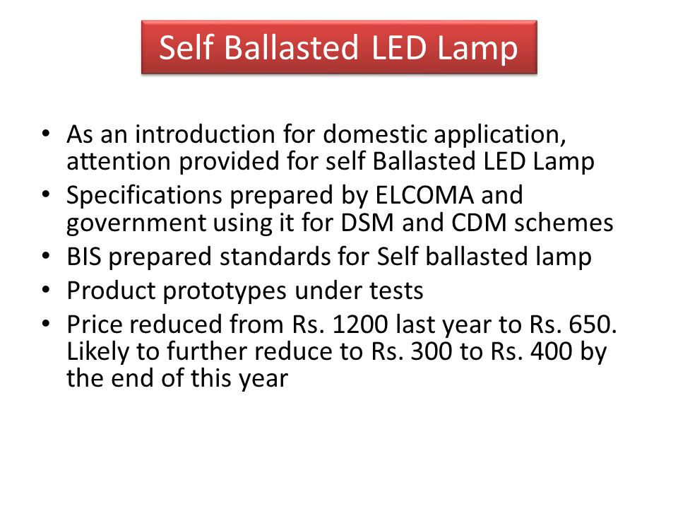 Self Ballasted LED Lamp As an introduction for domestic application, attention provided for self Ballasted LED Lamp Specifications prepared by ELCOMA and government using it for DSM and CDM schemes BIS prepared standards for Self ballasted lamp Product prototypes under tests Price reduced from Rs.