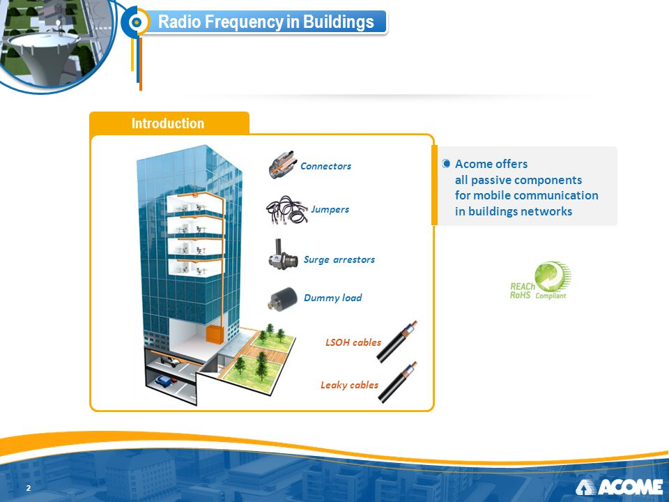 Radio Frequency in Buildings Low Smoke and ''0'' Halogen 3 Inner conductor Copper-clad aluminium wire Smooth or corrugated copper tube Dielectric Low-loss dielectric made of foamed PE Outer Conductor Corrugated outer conductor Outer jacket Black PE jacket UL-Listed solutions Fire-retardant Indoor / Outdoor Low smoke and ''0'' Halogen Fully match to IEC standards Matches all «In-buildings» and «inter-buildings applications» HFR LSOH for specific environments such as Public Welcoming Facilities All our cables are 100% factory controlled!
