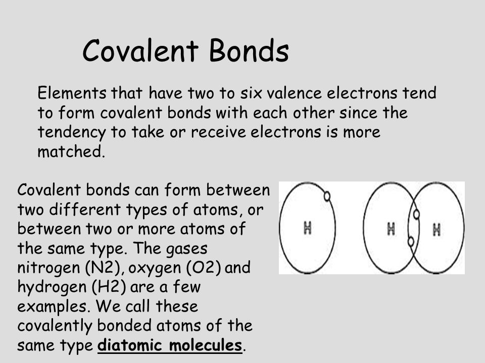 Covalent Bonds Elements that have two to six valence electrons tend to form covalent bonds with each other since the tendency to take or receive elect