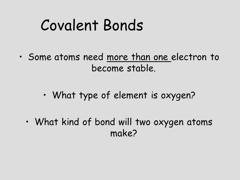 Some atoms need more than one electron to become stable. What type of element is oxygen? What kind of bond will two oxygen atoms make? Covalent Bonds