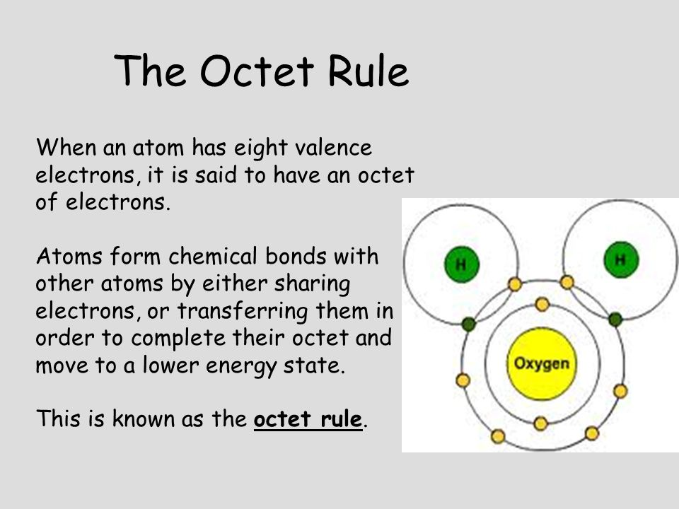 The Octet Rule When an atom has eight valence electrons, it is said to have an octet of electrons. Atoms form chemical bonds with other atoms by eithe