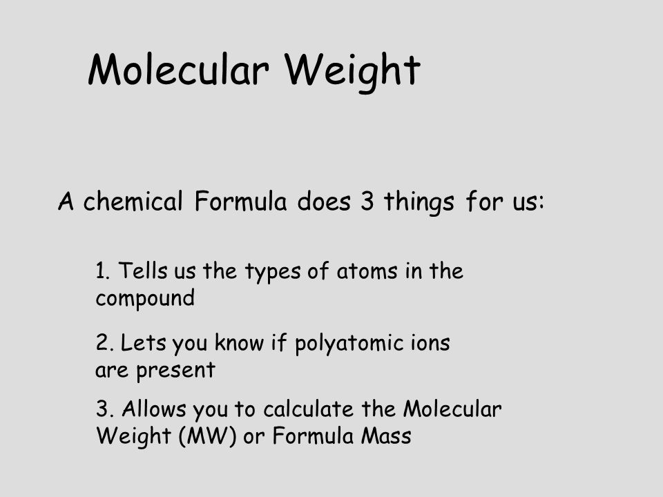 A chemical Formula does 3 things for us: 1. Tells us the types of atoms in the compound 2. Lets you know if polyatomic ions are present 3. Allows you