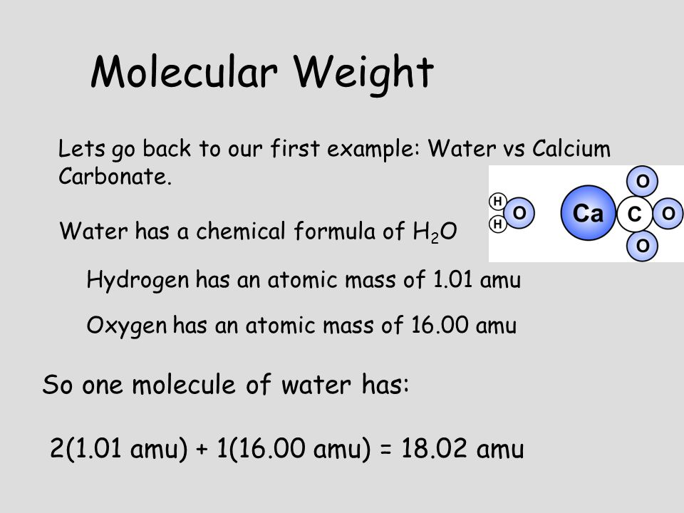 Lets go back to our first example: Water vs Calcium Carbonate. Water has a chemical formula of H 2 O Hydrogen has an atomic mass of 1.01 amu Oxygen ha