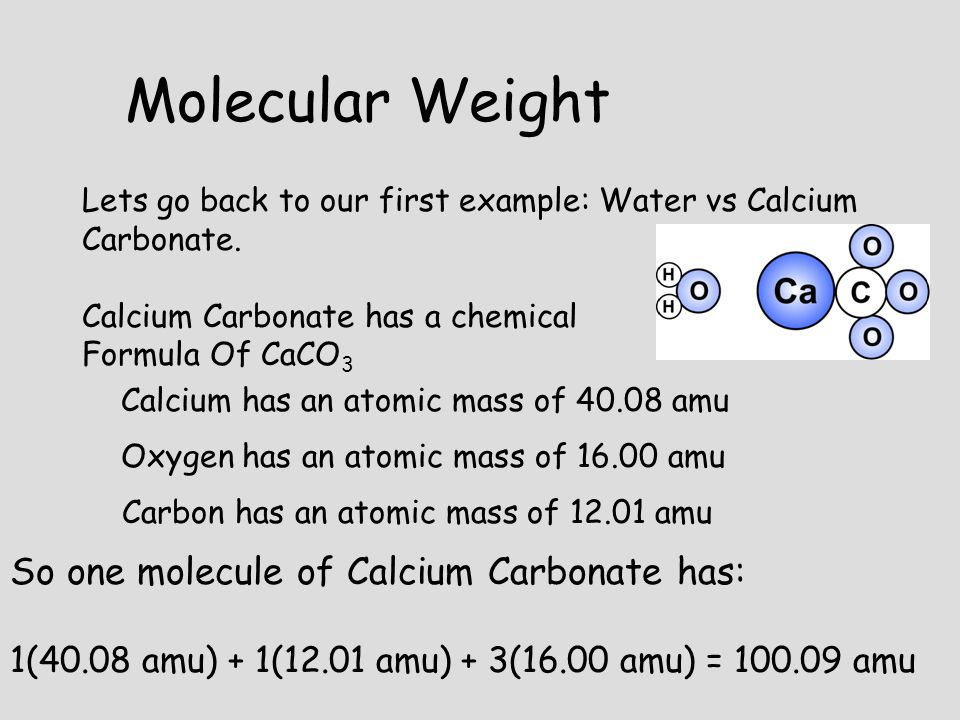 Lets go back to our first example: Water vs Calcium Carbonate. Calcium Carbonate has a chemical Formula Of CaCO 3 Calcium has an atomic mass of 40.08