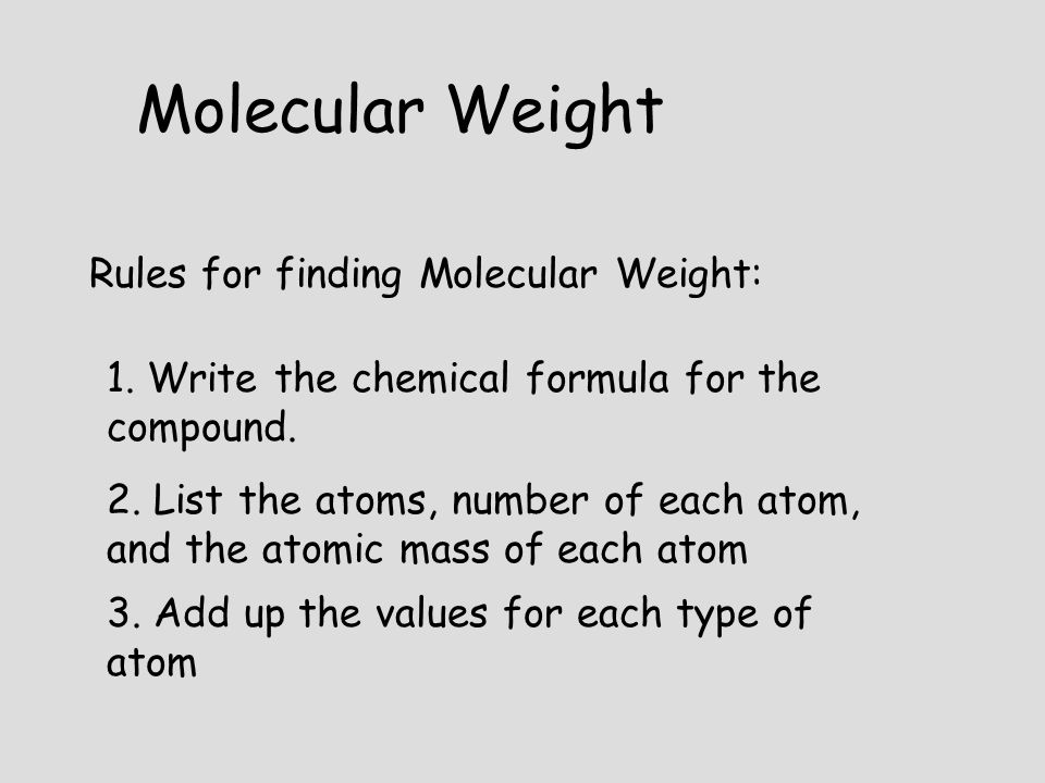 Rules for finding Molecular Weight: 1. Write the chemical formula for the compound. 2. List the atoms, number of each atom, and the atomic mass of eac