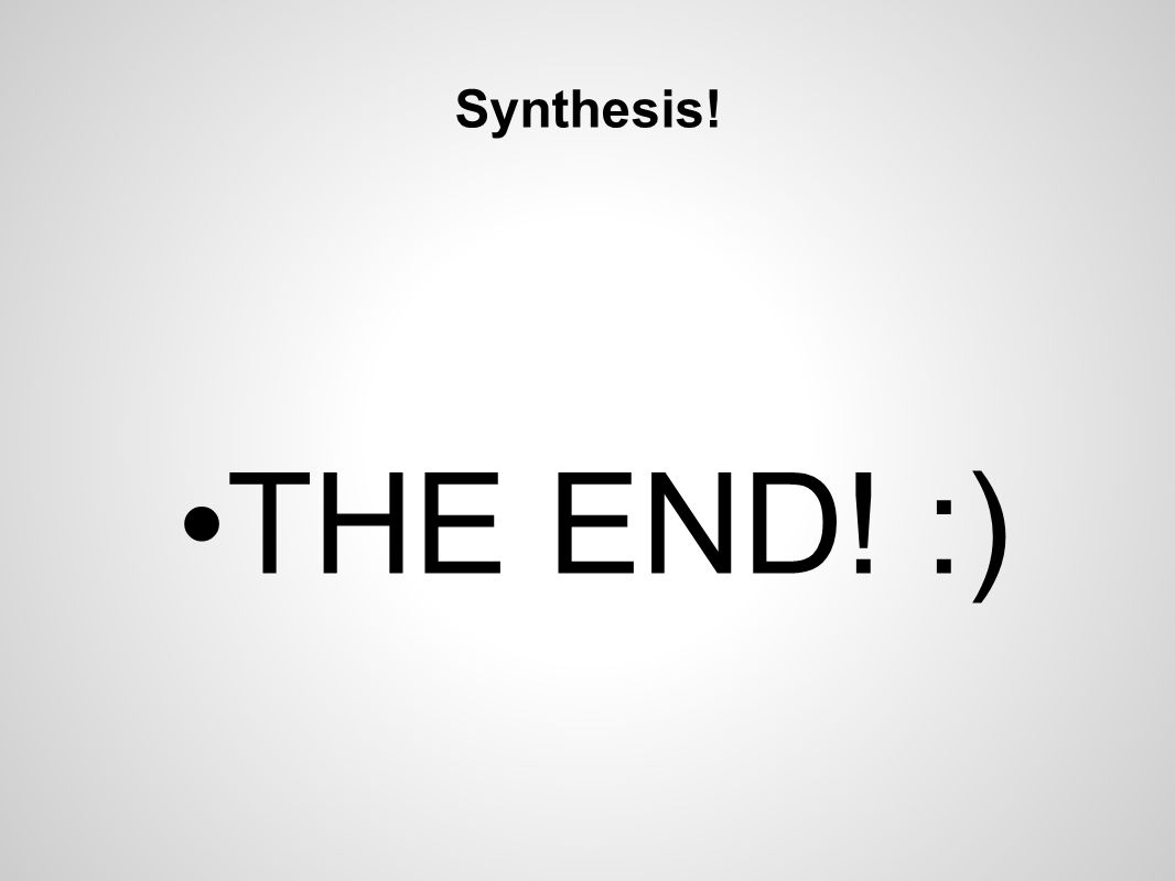 Synthesis! THE END! :)