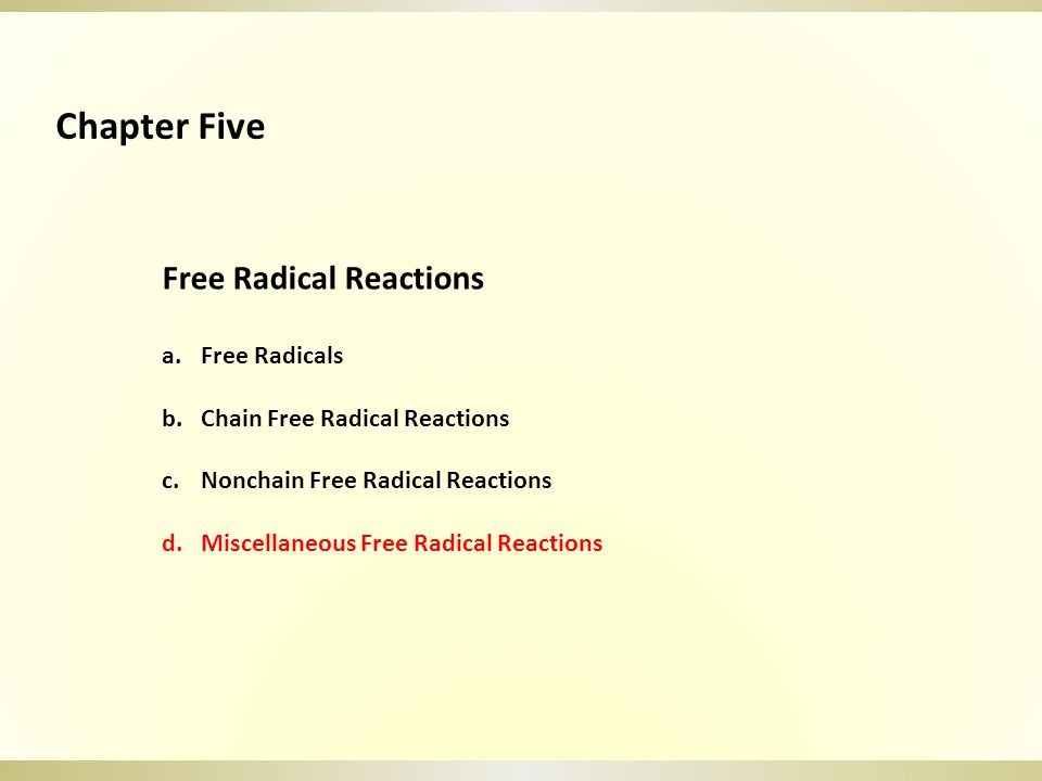 Free Radical Reactions a.Free Radicals b.Chain Free Radical Reactions c.Nonchain Free Radical Reactions d.Miscellaneous Free Radical Reactions Chapter Five