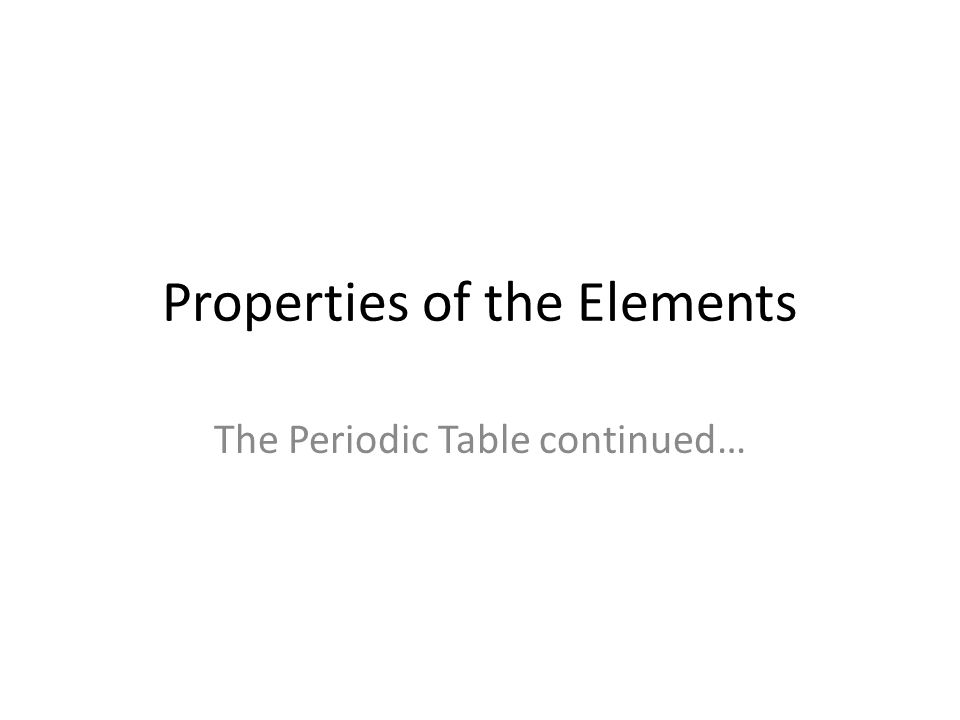 Properties of the Elements The Periodic Table continued…