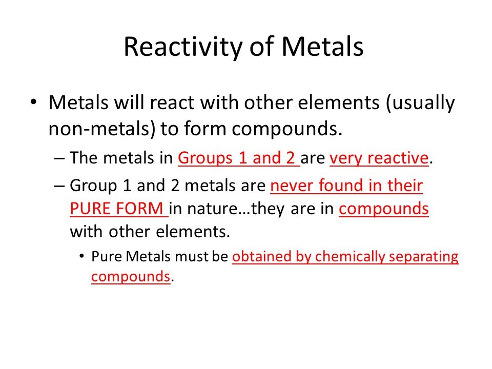Reactivity of Metals Metals will react with other elements (usually non-metals) to form compounds.