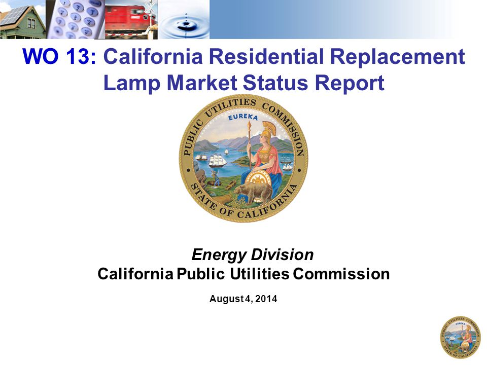 1 WO 13: California Residential Replacement Lamp Market Status Report Energy Division California Public Utilities Commission August 4, 2014