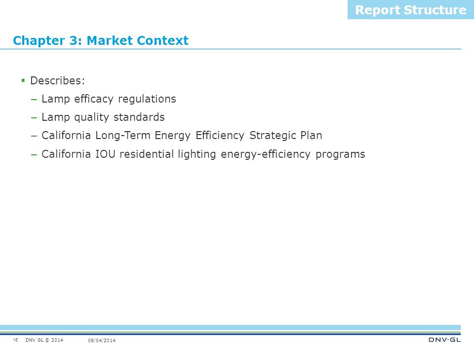DNV GL © 2014 08/04/2014 Chapter 3: Market Context 16 Report Structure  Describes: – Lamp efficacy regulations – Lamp quality standards – California